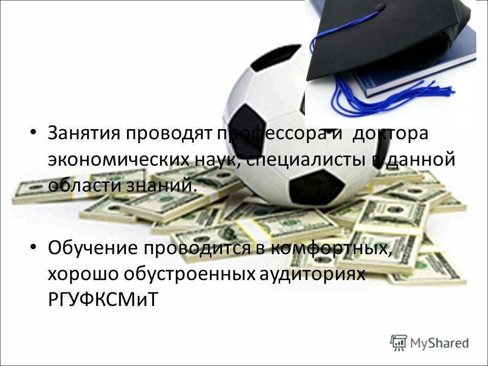 Занятия проводят профессора и доктора экономических наук, специалисты в данной области знаний. Обучение проводится в комфортных, хорошо обустроенных аудиториях РГУФКСМиТ
