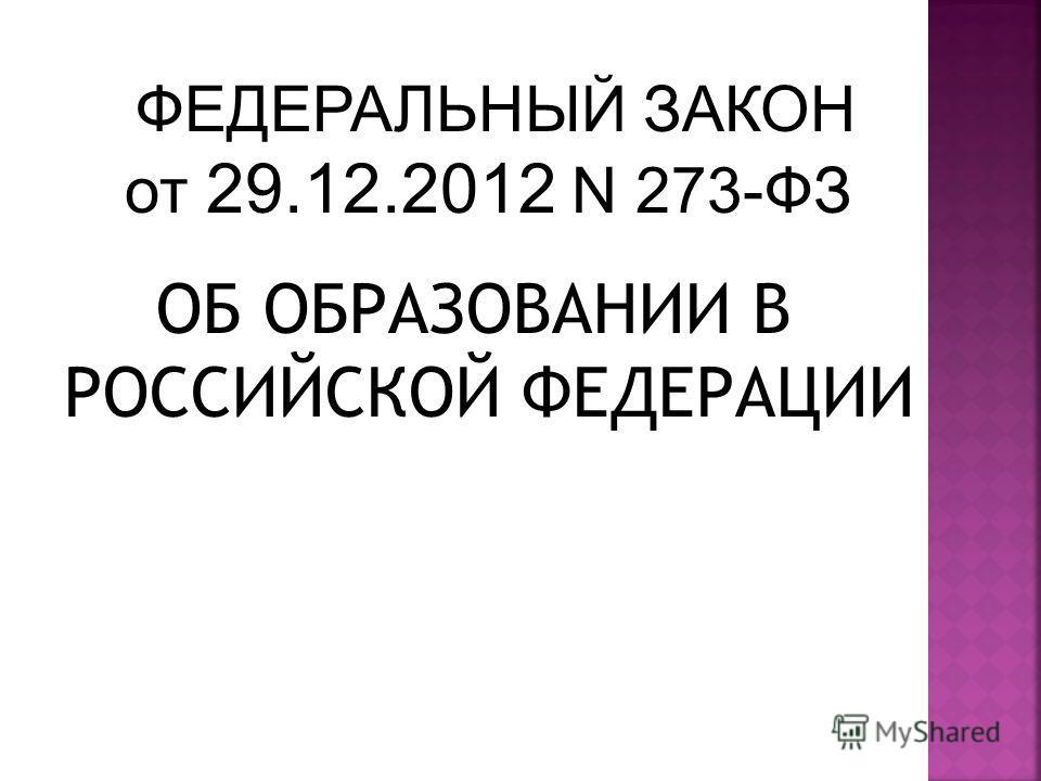 ОБ ОБРАЗОВАНИИ В РОССИЙСКОЙ ФЕДЕРАЦИИ ФЕДЕРАЛЬНЫЙ ЗАКОН от 29.12.2012 N 273-ФЗ
