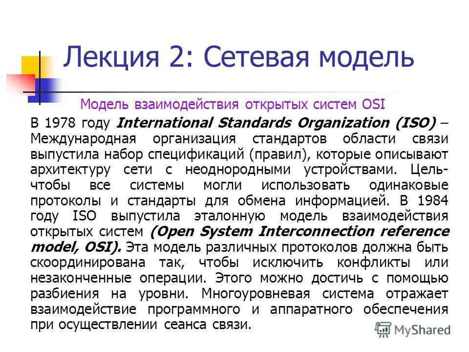 Лекция 2: Сетевая модель Модель взаимодействия открытых систем OSI В 1978 году International Standards Organization (ISO) – Международная организация стандартов области связи выпустила набор спецификаций (правил), которые описывают архитектуру сети с