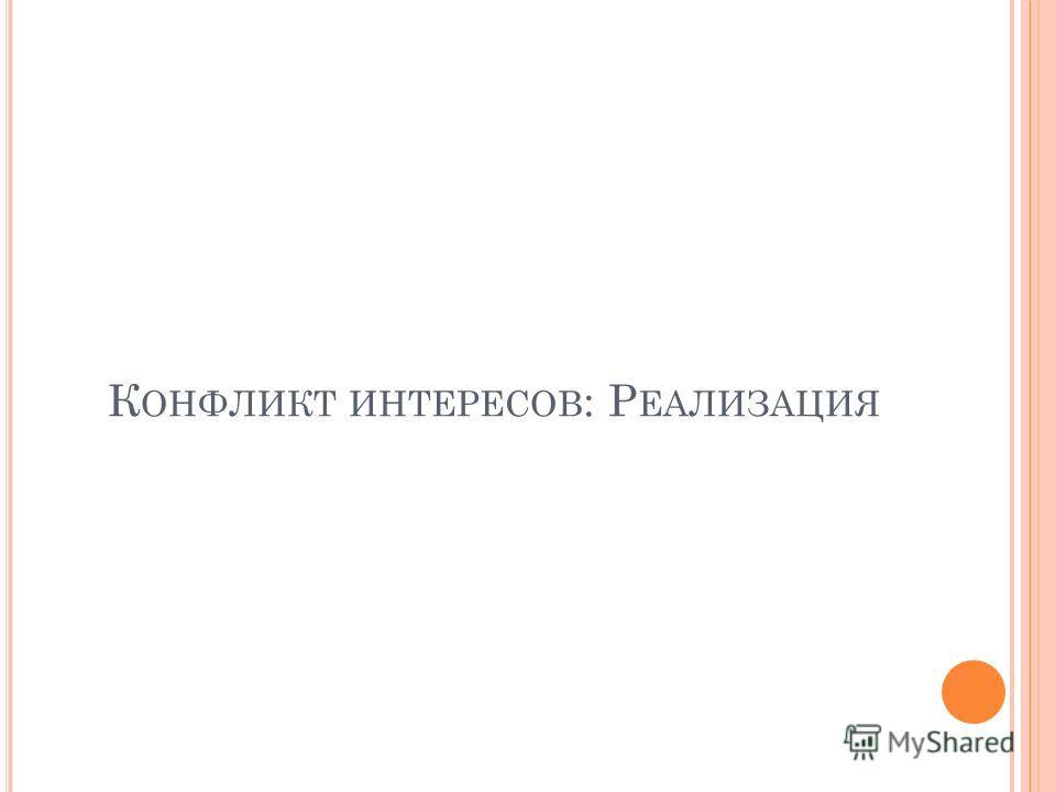 К ОНФЛИКТ ИНТЕРЕСОВ : Р ЕАЛИЗАЦИЯ