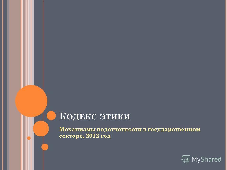 Механизмы подотчетности в государственном секторе, 2012 год К ОДЕКС ЭТИКИ