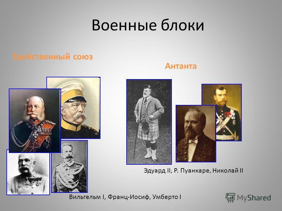 Военные блоки Вильгельм I, Франц-Иосиф, Умберто I Эдуард II, Р. Пуанкаре, Николай II Тройственный союз Антанта