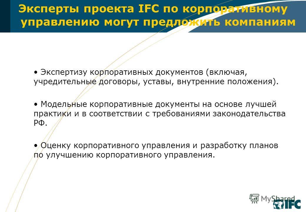 Эксперты проекта IFC по корпоративному управлению могут предложить компаниям Экспертизу корпоративных документов (включая, учредительные договоры, уставы, внутренние положения). Модельные корпоративные документы на основе лучшей практики и в соответс