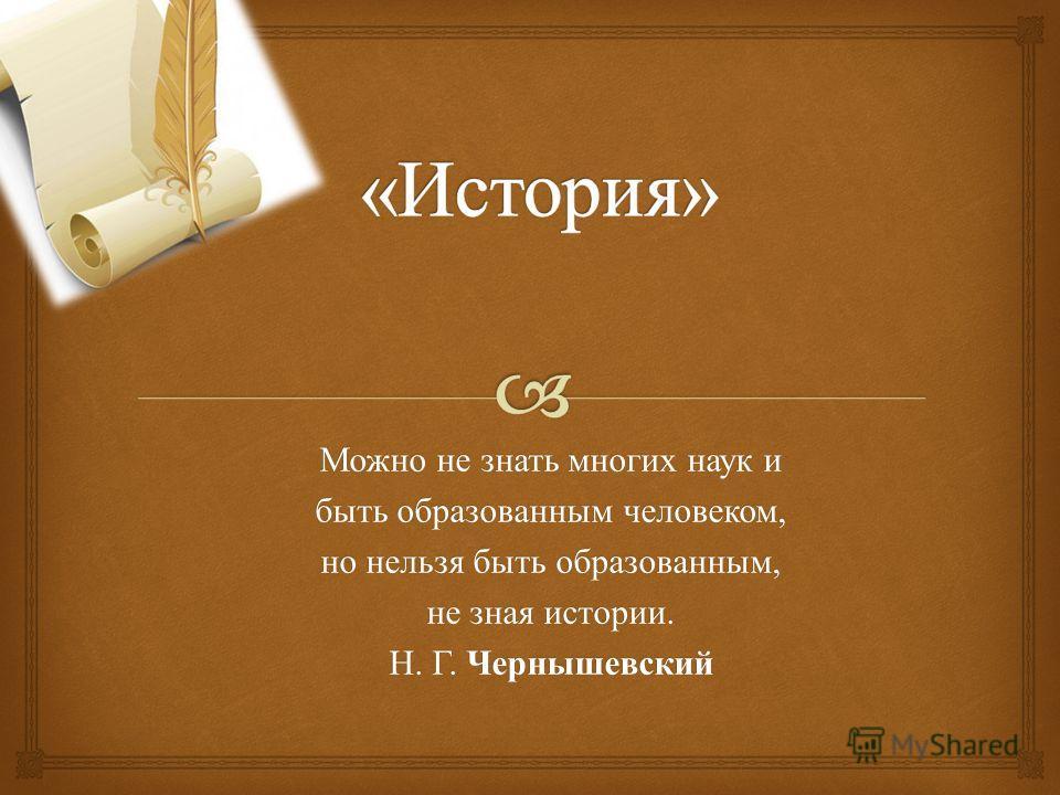 Можно не знать многих наук и быть образованным человеком, но нельзя быть образованным, не зная истории. Н. Г. Чернышевский