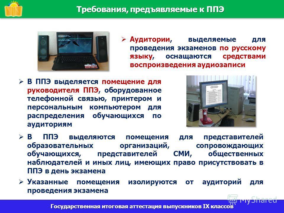 Государственная итоговая аттестация выпускников IX классов Требования, предъявляемые к ППЭ Аудитории, выделяемые для проведения экзаменов по русскому языку, оснащаются средствами воспроизведения аудиозаписи В ППЭ выделяется помещение для руководителя