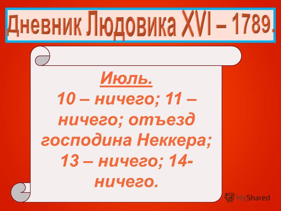 Июль. 10 – ничего; 11 – ничего; отъезд господина Неккера; 13 – ничего; 14- ничего.
