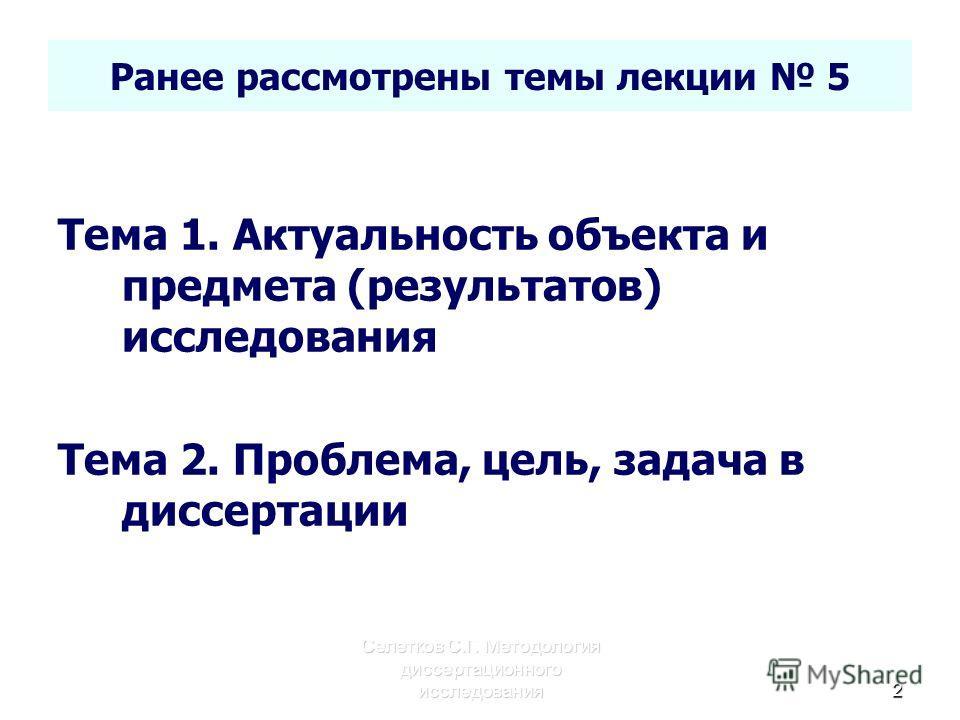Селетков С.Г. Методология диссертационного исследования 2 Ранее рассмотрены темы лекции 5 Тема 1. Актуальность объекта и предмета (результатов) исследования Тема 2. Проблема, цель, задача в диссертации