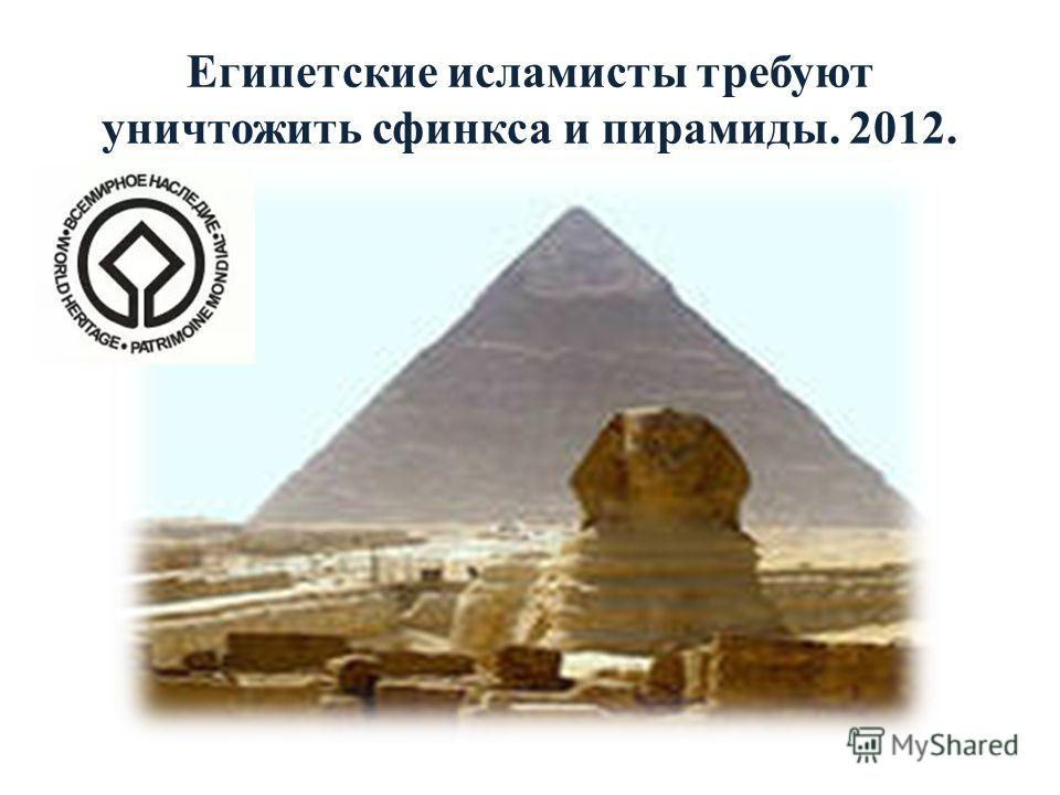 Египетские исламисты требуют уничтожить сфинкса и пирамиды. 2012.