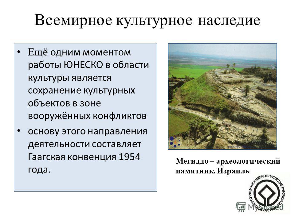 Всемирное культурное наследие Ещ ё одним моментом работы ЮНЕСКО в области культуры является сохранение культурных объектов в зоне вооружённых конфликтов основу этого направления деятельности составляет Гаагская конвенция 1954 года. Мегиддо – археолог