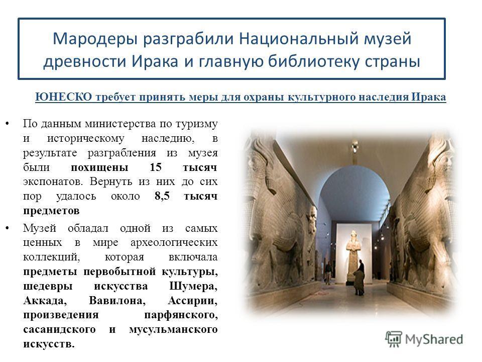 Мародеры разграбили Национальный музей древности Ирака и главную библиотеку страны ЮНЕСКО требует принять меры для охраны культурного наследия Ирака По данным министерства по туризму и историческому наследию, в результате разграбления из музея были п