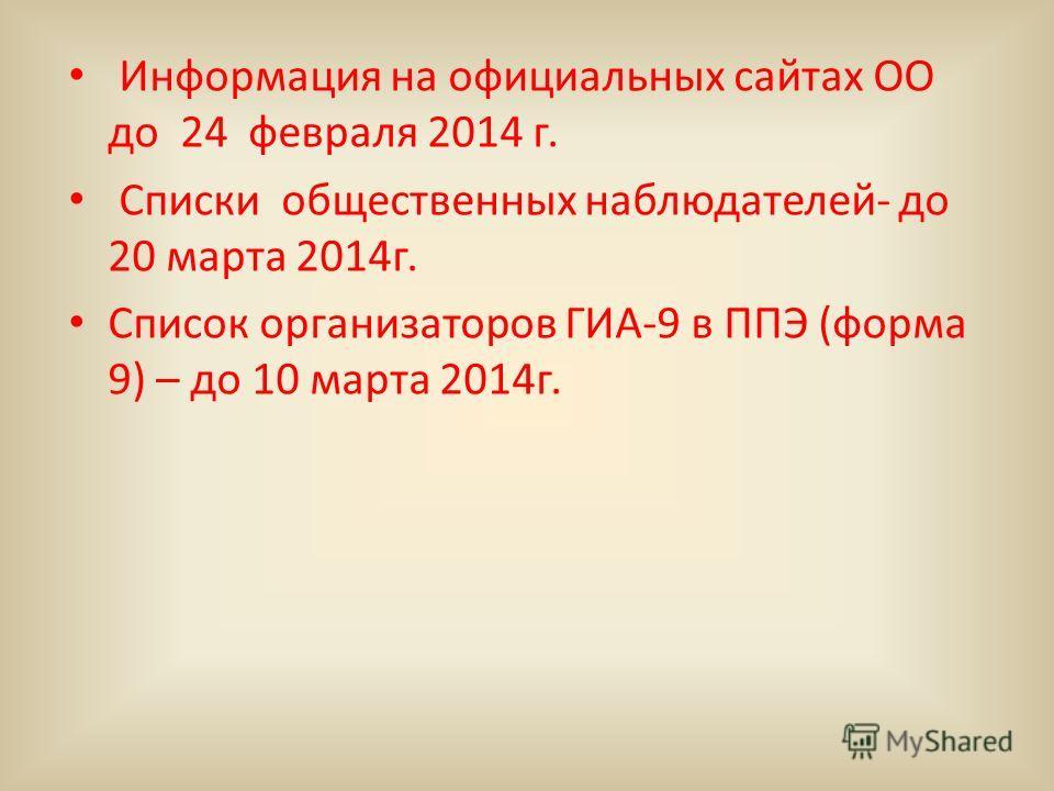 Информация на официальных сайтах ОО до 24 февраля 2014 г. Списки общественных наблюдателей- до 20 марта 2014 г. Список организаторов ГИА-9 в ППЭ (форма 9) – до 10 марта 2014 г.