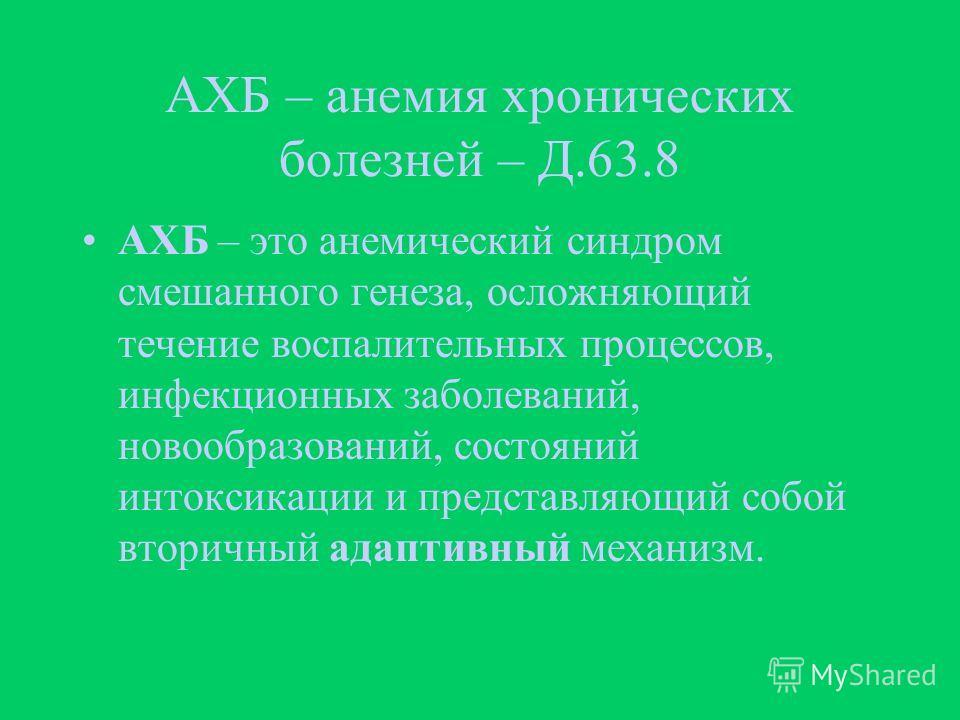 АХБ – анемия хронических болезней – Д.63.8 АХБ – это анемический синдром смешанного генеза, осложняющий течение воспалительных процессов, инфекционных заболеваний, новообразований, состояний интоксикации и представляющий собой вторичный адаптивный ме