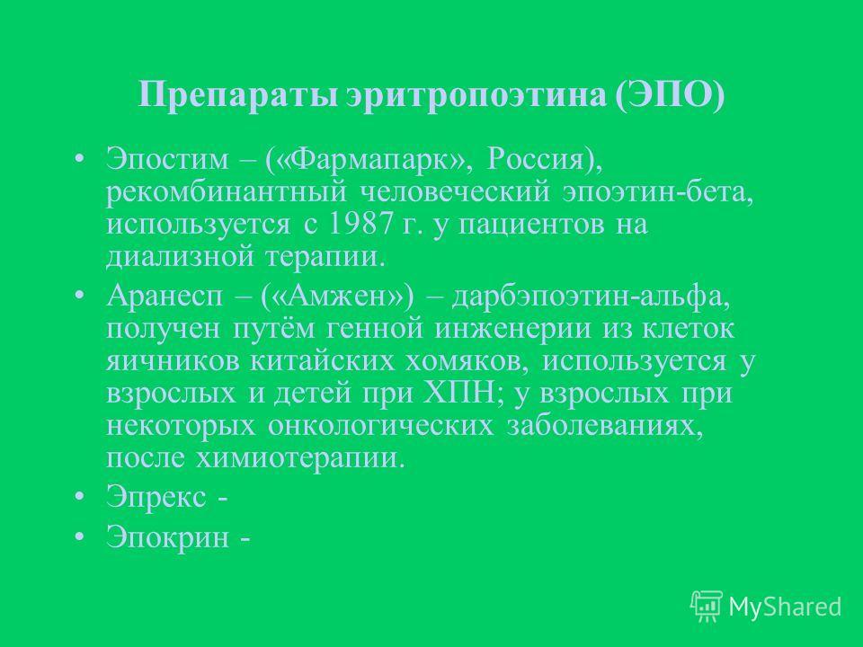 Препараты эритропоэтина (ЭПО) Эпостим – («Фармапарк», Россия), рекомбинантный человеческий эпоэтин-бета, используется с 1987 г. у пациентов на диализной терапии. Аранесп – («Амжен») – дарбэпоэтин-альфа, получен путём генной инженерии из клеток яичник