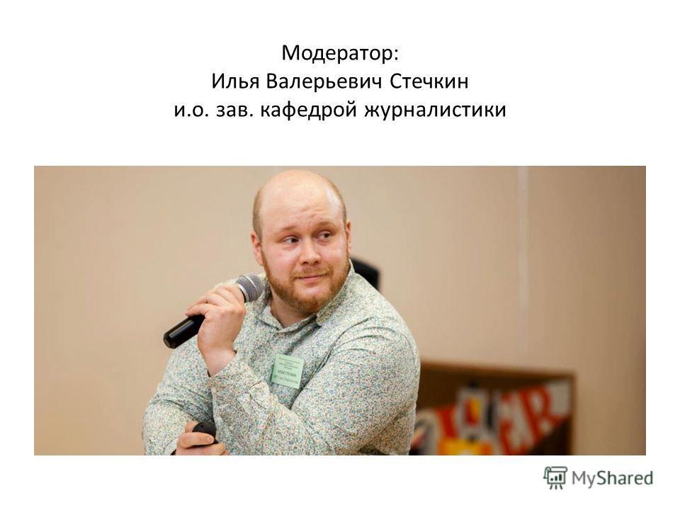 Модератор: Илья Валерьевич Стечкин и.о. зав. кафедрой журналистики
