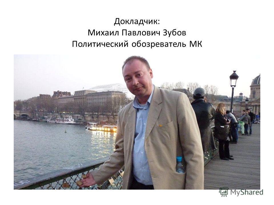 Докладчик: Михаил Павлович Зубов Политический обозреватель МК