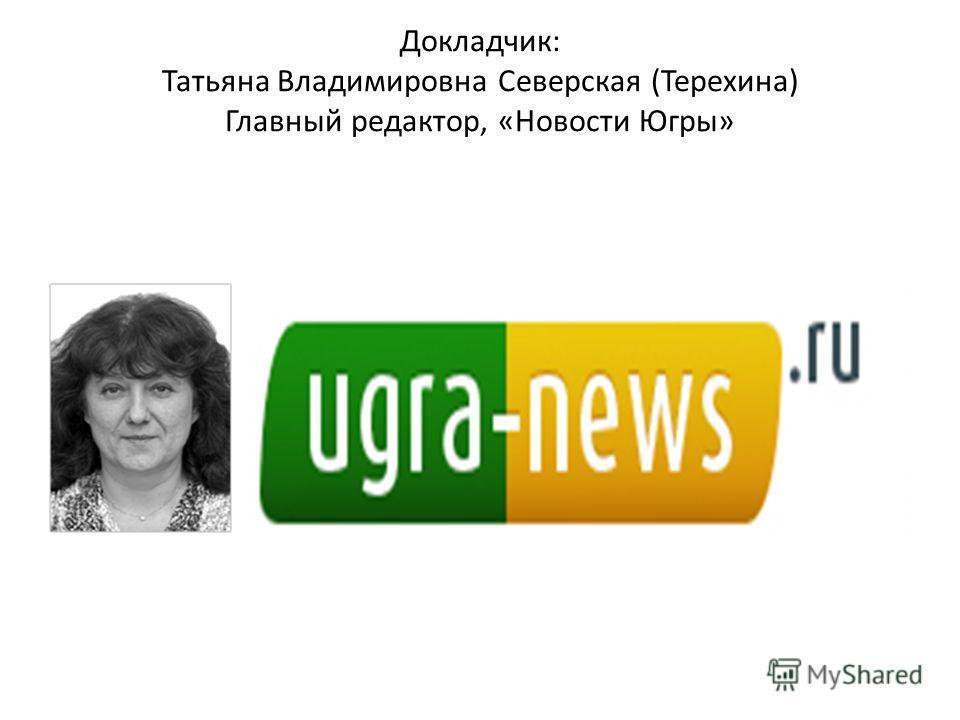 Докладчик: Татьяна Владимировна Северская (Терехина) Главный редактор, «Новости Югры»