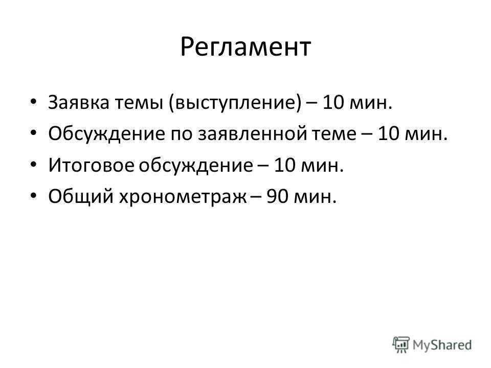 Регламент Заявка темы (выступление) – 10 мин. Обсуждение по заявленной теме – 10 мин. Итоговое обсуждение – 10 мин. Общий хронометраж – 90 мин.