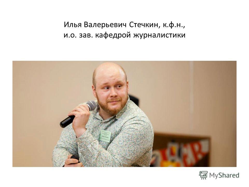 Илья Валерьевич Стечкин, к.ф.н., и.о. зав. кафедрой журналистики