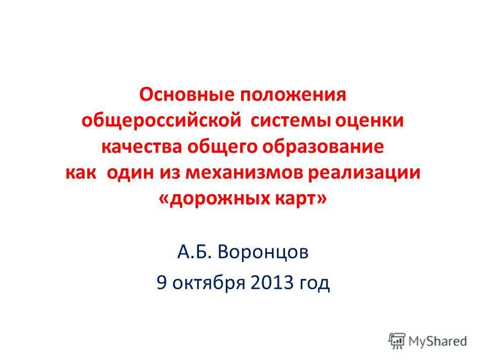 Основные положения общероссийской системы оценки качества общего образование как один из механизмов реализации «дорожных карт» А.Б. Воронцов 9 октября 2013 год