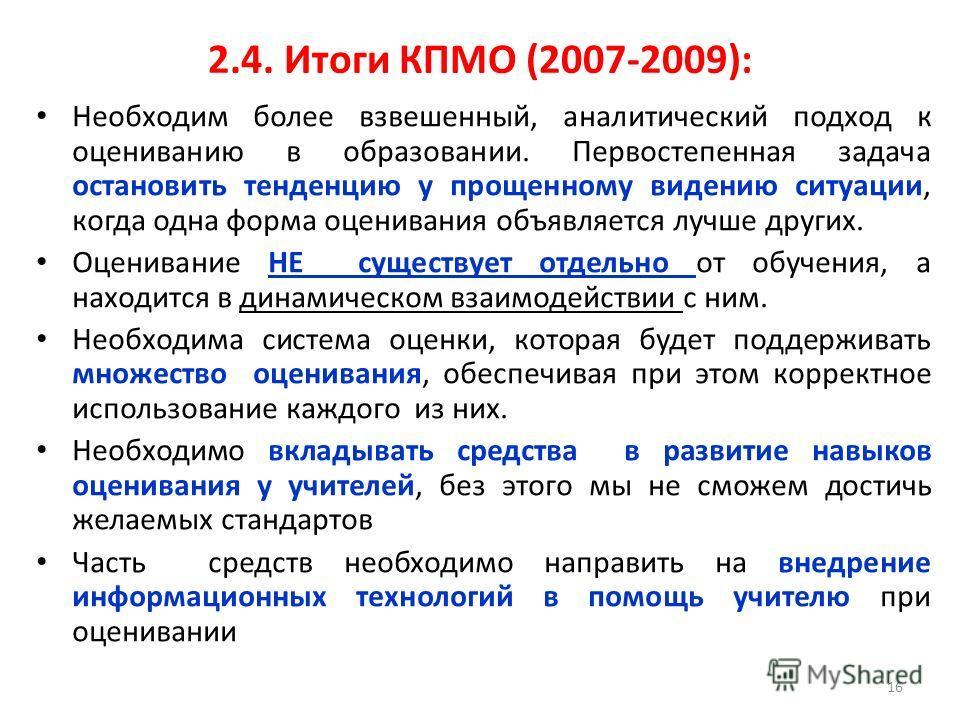 2.4. Итоги КПМО (2007-2009): Необходим более взвешенный, аналитический подход к оцениванию в образовании. Первостепенная задача остановить тенденцию у прощенному видению ситуации, когда одна форма оценивания объявляется лучше других. Оценивание НЕ су