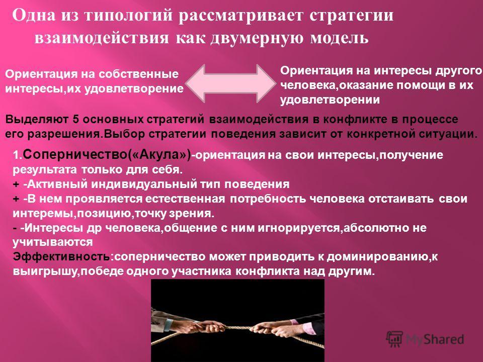 Одна из типологий рассматривает стратегии взаимодействия как двумерную модель Ориентация на собственные интересы,их удовлетворение Ориентация на интересы другого человека,оказание помощи в их удовлетворении Выделяют 5 основных стратегий взаимодействи