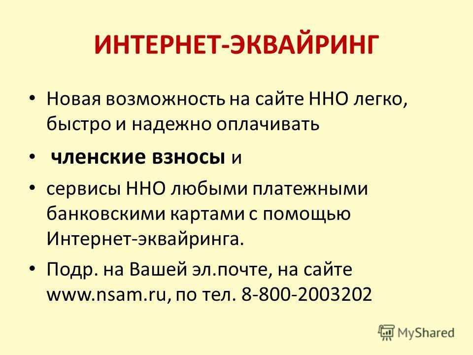 ИНТЕРНЕТ-ЭКВАЙРИНГ Новая возможность на сайте ННО легко, быстро и надежно оплачивать членские взносы и сервисы ННО любыми платежными банковскими картами с помощью Интернет-эквайринга. Подр. на Вашей эл.почте, на сайте www.nsam.ru, по тел. 8-800-20032