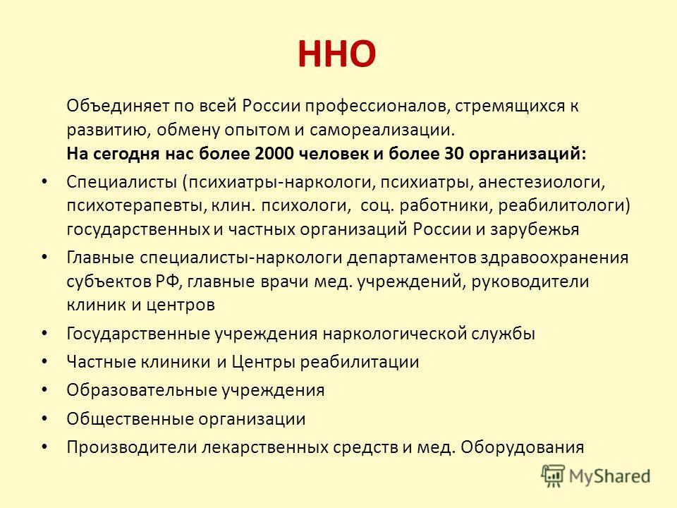 ННО Объединяет по всей России профессионалов, стремящихся к развитию, обмену опытом и самореализации. На сегодня нас более 2000 человек и более 30 организаций: Специалисты (психиатры-наркологи, психиатры, анестезиологи, психотерапевты, клин. психолог