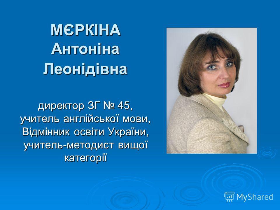 МЄРКІНА Антоніна Леонідівна директор ЗГ 45, учитель англійської мови, Відмінник освіти України, учитель-методист вищої категорії