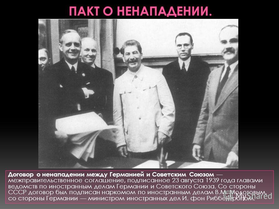 Договор о ненападении между Германией и Советским Союзом межправительственное соглашение, подписанное 23 августа 1939 года главами ведомств по иностранным делам Германии и Советского Союза. Со стороны СССР договор был подписан наркомом по иностранным