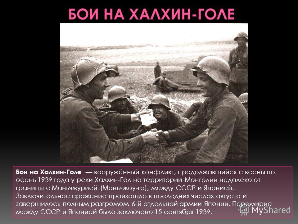 Бои на Халхин-Голе вооружённый конфликт, продолжавшийся с весны по осень 1939 года у реки Халхин-Гол на территории Монголии недалеко от границы с Маньчжурией (Маньчжоу-го), между СССР и Японией. Заключительное сражение произошло в последних числах ав