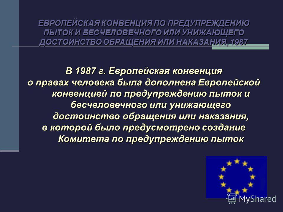В 1987 г. Европейская конвенция о правах человека была дополнена Европейской конвенцией по предупреждению пыток и бесчеловечного или унижающего достоинство обращения или наказания, в которой было предусмотрено создание Комитета по предупреждению пыто