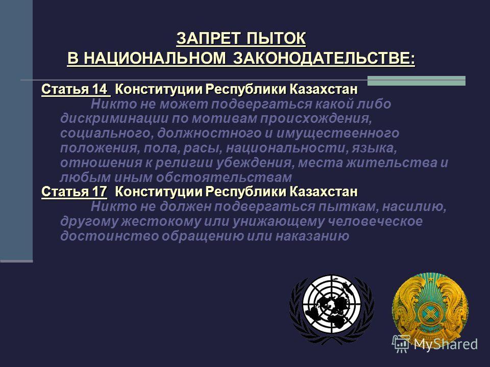 ЗАПРЕТ ПЫТОК В НАЦИОНАЛЬНОМ ЗАКОНОДАТЕЛЬСТВЕ: Статья 14 Конституции Республики Казахстан Никто не может подвергаться какой либо дискриминации по мотивам происхождения, социального, должностного и имущественного положения, пола, расы, национальности,