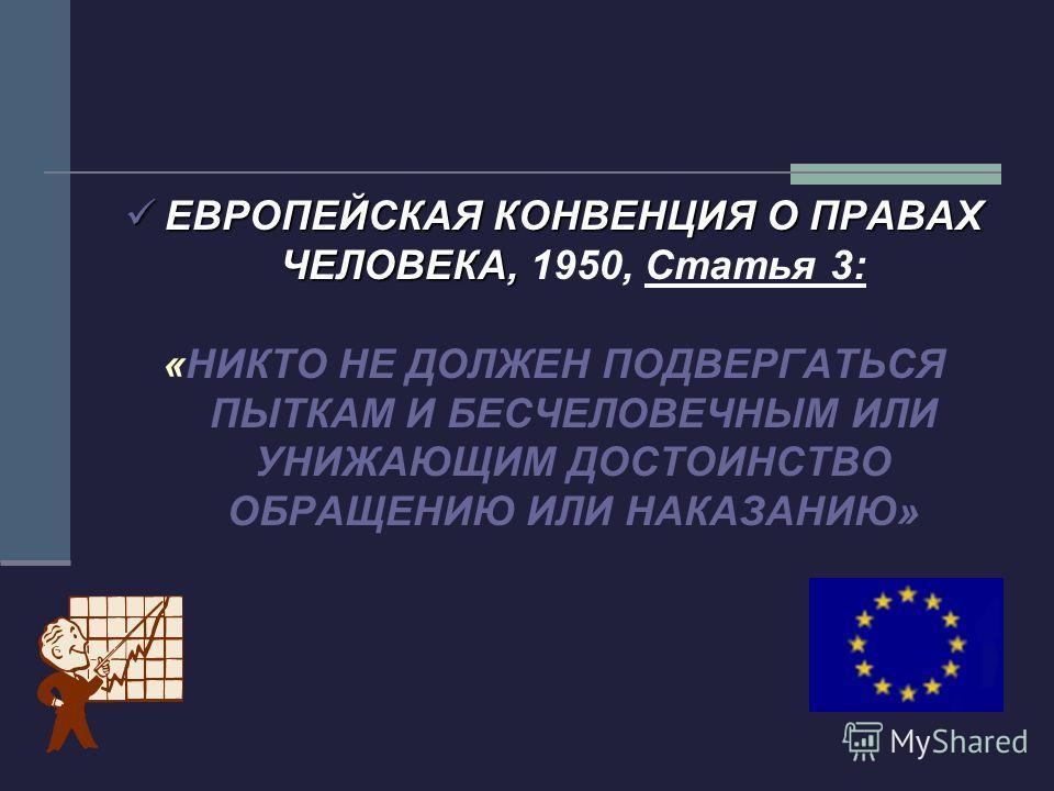 ЕВРОПЕЙСКАЯ КОНВЕНЦИЯ О ПРАВАХ ЧЕЛОВЕКА, ЕВРОПЕЙСКАЯ КОНВЕНЦИЯ О ПРАВАХ ЧЕЛОВЕКА, 1950, Статья 3: «НИКТО НЕ ДОЛЖЕН ПОДВЕРГАТЬСЯ ПЫТКАМ И БЕСЧЕЛОВЕЧНЫМ ИЛИ УНИЖАЮЩИМ ДОСТОИНСТВО ОБРАЩЕНИЮ ИЛИ НАКАЗАНИЮ»