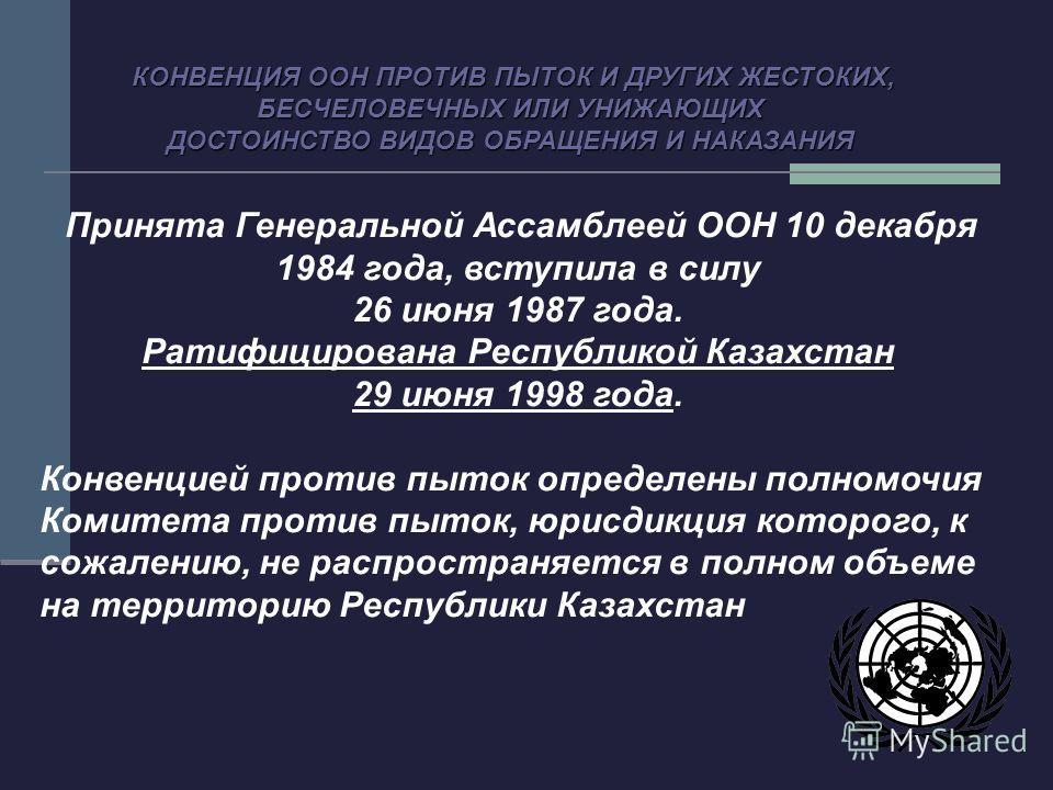 Принята Генеральной Ассамблеей ООН 10 декабря 1984 года, вступила в силу 26 июня 1987 года. Ратифицирована Республикой Казахстан 29 июня 1998 года. Конвенцией против пыток определены полномочия Комитета против пыток, юрисдикция которого, к сожалению,