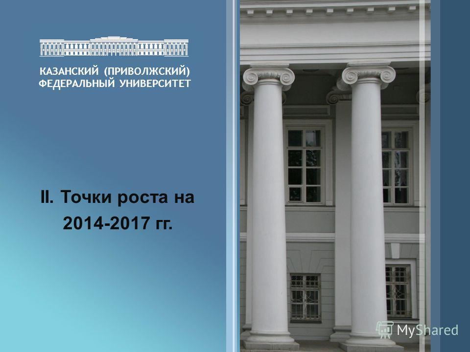 КАЗАНСКИЙ (ПРИВОЛЖСКИЙ) ФЕДЕРАЛЬНЫЙ УНИВЕРСИТЕТ II. Точки роста на 2014-2017 гг.