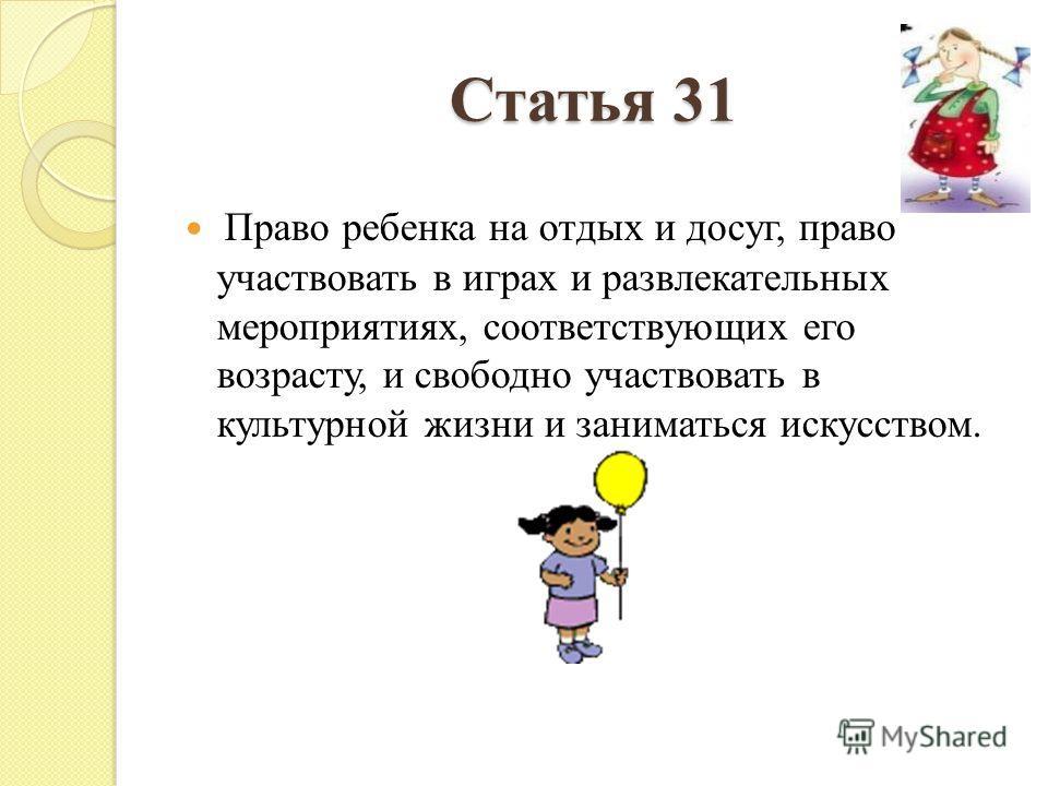 Статья 31 Право ребенка на отдых и досуг, право участвовать в играх и развлекательных мероприятиях, соответствующих его возрасту, и свободно участвовать в культурной жизни и заниматься искусством.