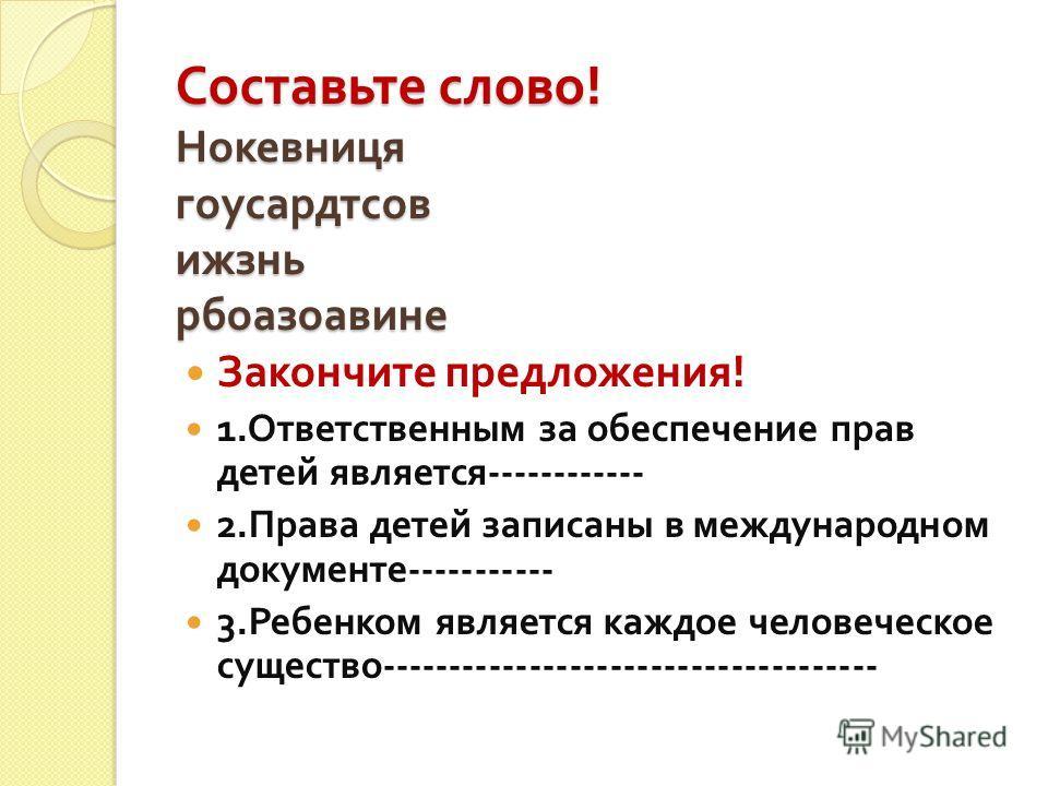 Составьте слово ! Нокевниця гоусардтсов ижзнь рбоазоавине Закончите предложения ! 1. Ответственным за обеспечение прав детей является ------------ 2. Права детей записаны в международном документе ----------- 3. Ребенком является каждое человеческое