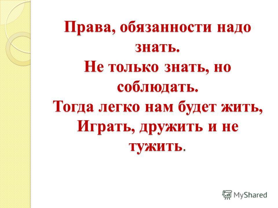 Права, обязанности надо знать. Не только знать, но соблюдать. Тогда легко нам будет жить, Играть, дружить и не тужить.