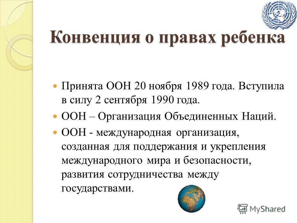 Конвенция о правах ребенка Принята ООН 20 ноября 1989 года. Вступила в силу 2 сентября 1990 года. ООН – Организация Объединенных Наций. ООН - международная организация, созданная для поддержания и укрепления международного мира и безопасности, развит