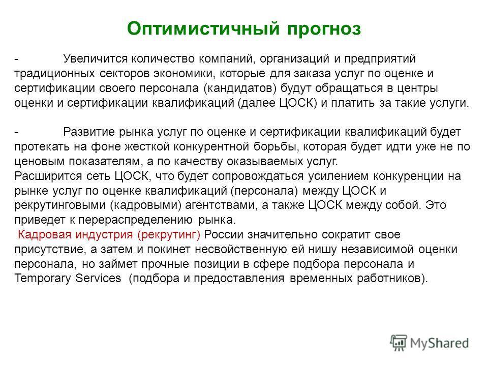 -Увеличится количество компаний, организаций и предприятий традиционных секторов экономики, которые для заказа услуг по оценке и сертификации своего персонала (кандидатов) будут обращаться в центры оценки и сертификации квалификаций (далее ЦОСК) и пл