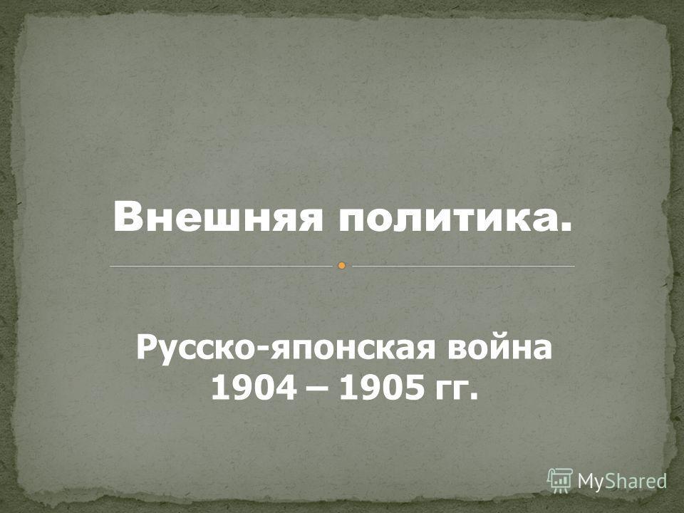 Внешняя политика. Русско-японская война 1904 – 1905 гг.