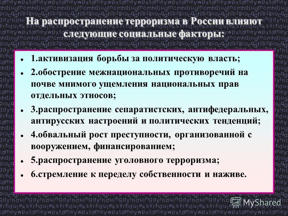 На распространение терроризма в России влияют следующие социальные факторы: 1. активизация борьбы за политическую власть; 2. обострение межнациональных противоречий на почве мнимого ущемления национальных прав отдельных этносов; 3. распространение се