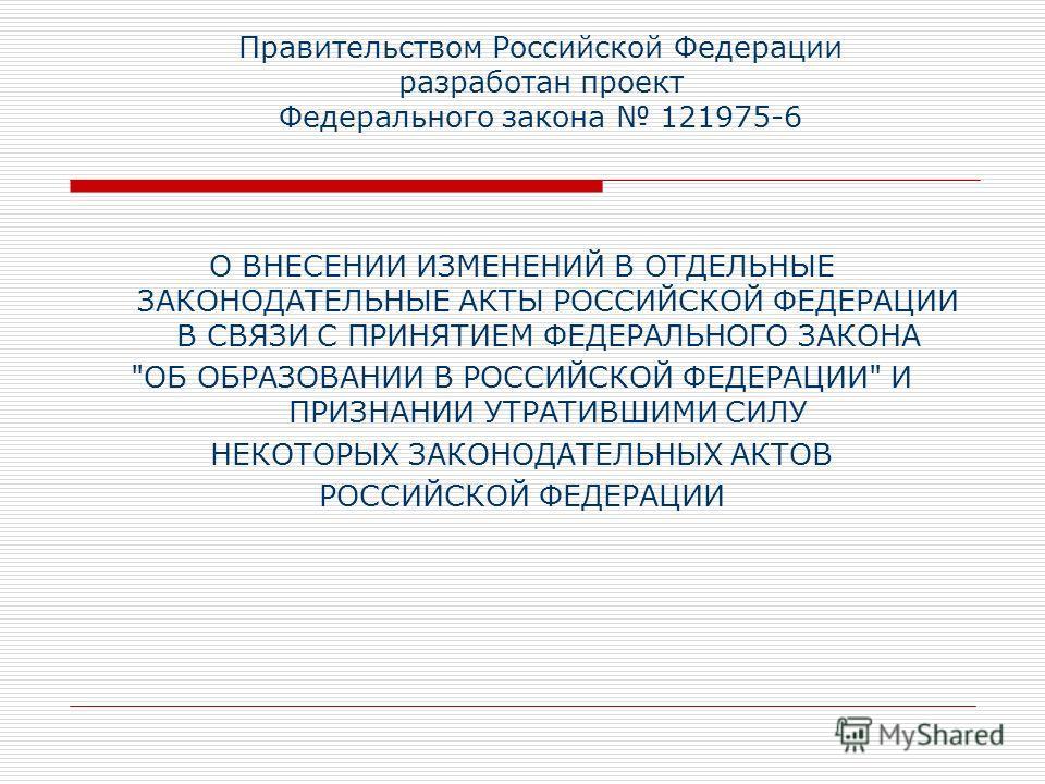 Правительством Российской Федерации разработан проект Федерального закона 121975-6 О ВНЕСЕНИИ ИЗМЕНЕНИЙ В ОТДЕЛЬНЫЕ ЗАКОНОДАТЕЛЬНЫЕ АКТЫ РОССИЙСКОЙ ФЕДЕРАЦИИ В СВЯЗИ С ПРИНЯТИЕМ ФЕДЕРАЛЬНОГО ЗАКОНА
