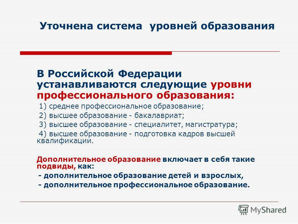 Уточнена система уровней образования В Российской Федерации устанавливаются следующие уровни профессионального образования: 1) среднее профессиональное образование; 2) высшее образование - бакалавриат; 3) высшее образование - специалитет, магистратур