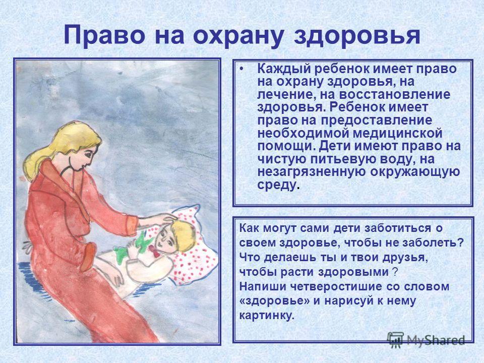 Право на охрану здоровья Каждый ребенок имеет право на охрану здоровья, на лечение, на восстановление здоровья. Ребенок имеет право на предоставление необходимой медицинской помощи. Дети имеют право на чистую питьевую воду, на незагрязненную окружающ