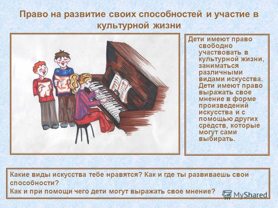 Право на развитие своих способностей и участие в культурной жизни Дети имеют право свободно участвовать в культурной жизни, заниматься различными видами искусства. Дети имеют право выражать свое мнение в форме произведений искусства и с помощью други