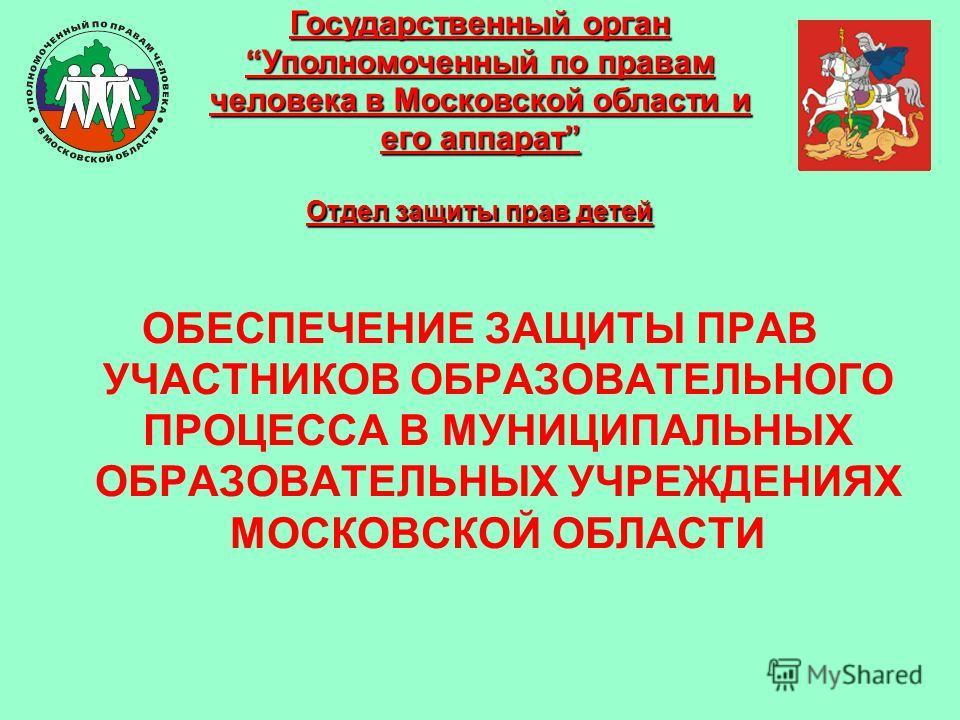ОБЕСПЕЧЕНИЕ ЗАЩИТЫ ПРАВ УЧАСТНИКОВ ОБРАЗОВАТЕЛЬНОГО ПРОЦЕССА В МУНИЦИПАЛЬНЫХ ОБРАЗОВАТЕЛЬНЫХ УЧРЕЖДЕНИЯХ МОСКОВСКОЙ ОБЛАСТИ Государственный орган Уполномоченный по правам человека в Московской области и его аппарат Отдел защиты прав детей