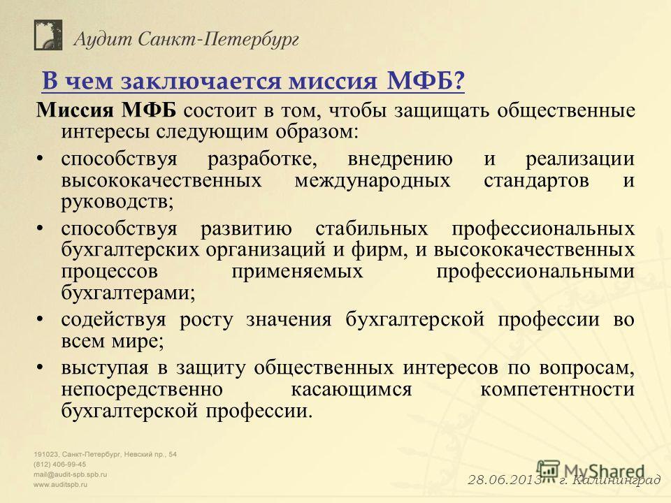 В чем заключается миссия МФБ? Миссия МФБ состоит в том, чтобы защищать общественные интересы следующим образом: способствуя разработке, внедрению и реализации высококачественных международных стандартов и руководств; способствуя развитию стабильных п