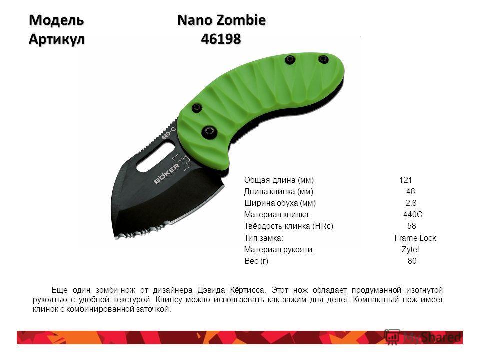 Модель Nano Zombie Артикул 46198 Общая длина (мм) 121 Длина клинка (мм) 48 Ширина обуха (мм) 2.8 Материал клинка: 440C Твёрдость клинка (HRc) 58 Тип замка: Frame Lock Материал рукояти: Zytel Вес (г) 80 Еще один зомби-нож от дизайнера Дэвида Кёртисса.