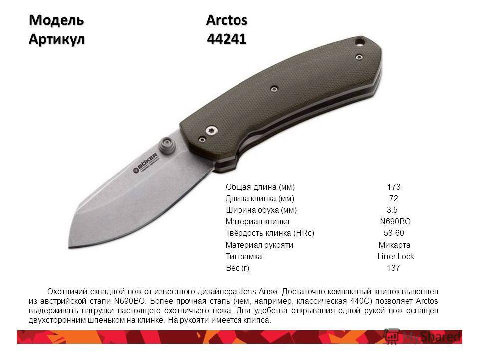 Модель Arctos Артикул 44241 Общая длина (мм) 173 Длина клинка (мм) 72 Ширина обуха (мм) 3.5 Материал клинка: N690BO Твёрдость клинка (HRc) 58-60 Материал рукояти Микарта Тип замка: Liner Lock Вес (г) 137 Охотничий складной нож от известного дизайнера